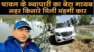 चावल व्यापारी का बेटा रोहित सन्दिग्ध परस्थितियों में गायब,नहर किनारे मिली महंगी कार