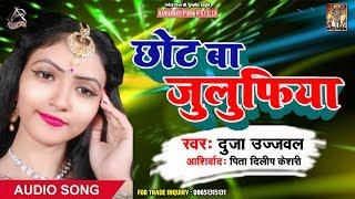 Duja Ujjawal का 2019 का New धमाकेदार Bhojpuri Song - छोट बा जुलुफिया - New Bhojpuri Songs