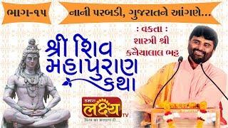 શ્રી શિવ મહાપુરાણ કથા ।। શ્રી કનૈયાલાલ ભટ્ટ ।। નાની પરબડી ,ગુજરાત || Part-15