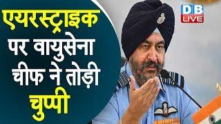 Air Chief Marshal BS Dhanoa | एयरस्ट्राइक पर वायुसेना चीफ ने तोड़ी चुप्पी |