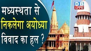 Supreme Court ने की मध्यस्थता की वकालत, मध्यस्थता से निकलेगा Ayodhya विवाद का हल ? #DBLIVE