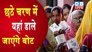 #LoksabhaElection2019 : छठे चरण में 12 May को 7 राज्यों की 59 सीटों पर चुनाव होगा |