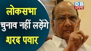 लोकसभा चुनाव नहीं लड़ेंगे Sharad Pawar | 2014 से ही राज्यसभा सदस्य है Pawar |#DBLIVE