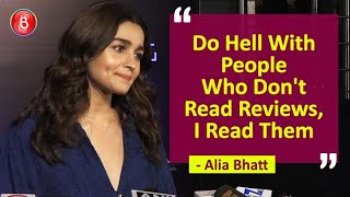 Alia Bhatt: Do HELL With People Who Dont Read Reviews, I Read Them!