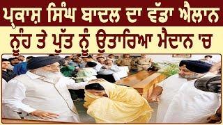 Big Breaking: Firozpur से Sukhbir और Bathinda से Harsimrat मैदान में- Parkash Singh Badal