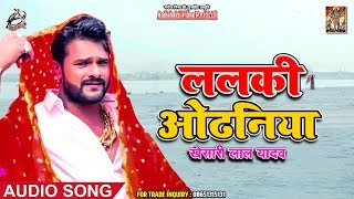 ललकी ओढनिया - Lalki Odhaniya - Khesari Lal Yadav , Chandani Singh - Bhojpuri Songs 2019