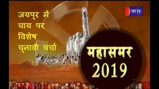 महासमर-2019: जयपुर में चाय पर विशेष चुनावी चर्चा