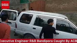 Executive Engineer R&B Caught Red Handed By Anti Corruption Bureau Today In Bandipora.
