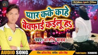 Bhojpuri Sad Song - प्यार कके काहे बेवफाई कइलू हs - Aashish Yadav - New Bhojpuri Sad Songs 2018