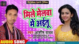 मिले मेलवा में आईतू  - Ashish Yadav - Mile Melwa Me Aiha - भोजपुरी Hit Song 2018