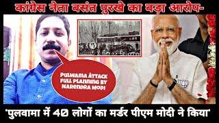 Congress नेता बसंत पुरखे का बड़ा आरोप- 'पुलवामा में 40 लोगों का मर्डर PM Modi ने किया'..
