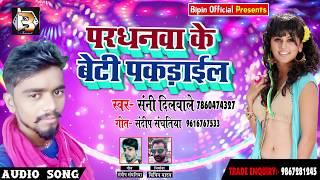 Super Hit Song - परधनवा के बेटी - Pardhanwa Ke Beti Pakadail - Sanny Dilwale - Bhojpuri Songs 2018