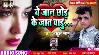 सबसे दर्द भरा गाना - ये जान छोड़ के जात बाड़ू - Rahul Khan - Ye Jaan Chhod ke Jaat Badu -New Songs