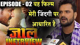 Episode 02- खेसारी लाल ने क्या कहा अपने आने वाली फिल्म JAAL के बारे में   Khesari Lal Interview