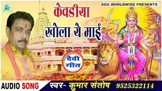 Kumar  Santosh  केवड़िया  खोला  ये  मैया,  Bhojpuri  Bhajan,  Super  Hit  Song,  Kevadiya  Khola  Ye  Maiya