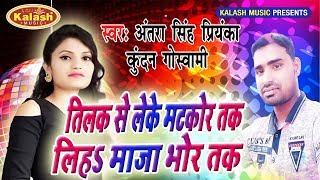 Antra Singh Priyanka - तिलक से लेके मटकोर तक - Liha Maja Bhor Tak - Kundan Goswami - Bhojpuri Songs