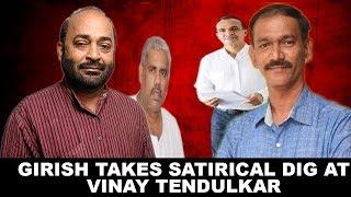 Girish Takes Satirical Dig At Vinay Tendulkar, Tendulkar Accidentally Exposed Satish Dhond: Girish