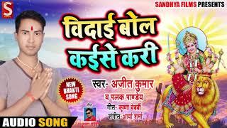 Ajeet Kumar & Palak Pandey का New Bhakti Song | विदाई बोल कईसे करी  | New Devi Geet Song 2018