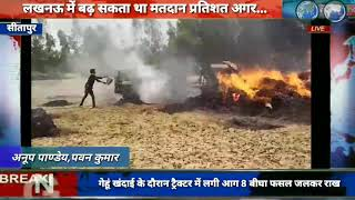 सीतापुर गेहूं खंदाई के दौरान ट्रैक्टर में लगी आग 8 बीघा फसल जलकर राख......