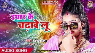 ईयार के  चढ़ावे लू  - Sandeep Raja - Eiyaar Ke Chadwe Lu - Bhojpuri Song 2019