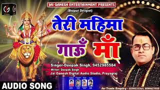 देवी गीत - तेरी महिमा गाऊ माँ - Teri Mahima Gaoo Maa - #Deepak Singh - Bhojpuri Devi Geet 2019