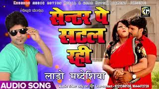 New Bhojpuri SOng - सेन्टर पे सटल रही - Lado Madheshiya - Center Par Satal Rahi - Bhojpuri Song 2018