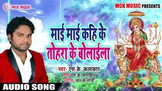 S.K Kalakar का New देवी गीत Song | Mai Mai Kahi Ke Tohara Ke Bolaila | New भक्ति गाना Song 2018
