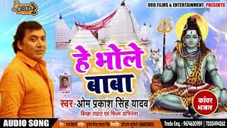 Bhojpuri Bol Bam SOng - हे भोले बाबा - Om Prakash Yadav - He Bhole Baba - Bhojpuri Kanwar Songs 2018