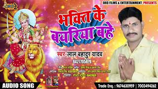 Lal Bahadur Yadav का Bhojpuri Bhakti Song   भक्ति के बयरिया बहे - Navratri Songs 2018