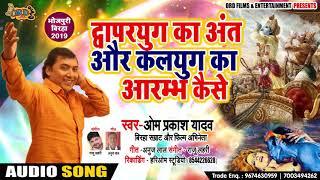 द्वापरयुग का अंत और कलयुग का आरम्भ - Om Prakash Yadav - New Bhojpuri Birha 2019