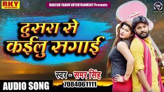 Samar Singh का Latest Superhit Sad Song - दूसरा से कइलू सगाई - Dusara Se Kailu Sagai  2018