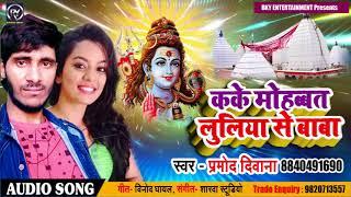 Bhojpuri Bol Bam SOng - काके मोहब्बत लुलिया से बाबा - Parmod Deewana - Bhojpuri Sawan Songs 2018