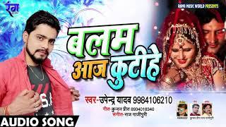 #Upendra_Lal_Yadav #New Bhojpuri Song | बलम आज कुटीहे Balam Aaj Kutihe | Bhojpuri Songs 2019