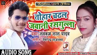 LAVKUSHLAL YADAV KA सुपरहिट गाना II TOHAR CHADHAL JAWANI RASGULLA II NEW BHOJPURI SONG 2019