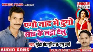 Ago Naad Me Dugo Saad Ke Lada Delu ( Mukesh Bhojpuriya & Pappu Karma ) Bhojpuri Hitt Song 2018