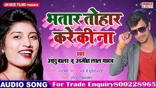 Kare Ki Na Tohar Bhatar Kare Ki Na - Anshu Bala - Ajeet Lal Yadav - 2018 Songs