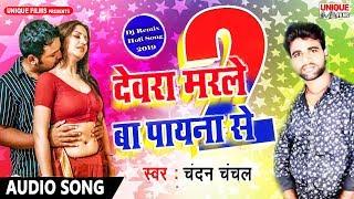 Chandan Chanchal का DJ SONG || Devrara Marle Ba 2 || देवरा मरले बा पायाना से 2 || Bhojpuri Song 2018