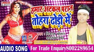 आ गया Vikash Chauhan  का सबसे हिट सॉन्ग - हमार अटकल परान तोहार ढोरी में  - New Bhojpuri Song 2019