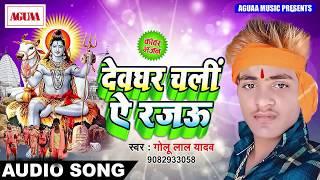 Golu Lal Yadav का सुपरहिट काँवर भजन - देवघर चलीं ऐ रजऊ - Superhit Bhojpuri Bolbam Song New Hit 2018