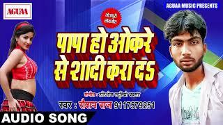 पापा हो ओकरे से शादी करा दs - Roushan Raaj - Papa Ho Okre Se Shadi Karada - Bhojpuri Hit Songs 2018