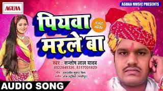 आ गया नया साफ सुथरा SUPERHIT SONG 2018 - पियवा मरले बा  - Santosh Lal Yadav - Popular New Song 2018