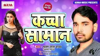 NEW HIT SONG 2019 - कच्चा समान - Sharwan Lal Yadav - Kachcha Saman - Latest Bhojpuri Fadu Lokgeet