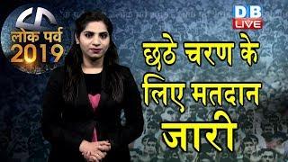 Loksabha Election 2019 |  छठे चरण के लिए मतदान जारी | दांव पर लगी दिग्गजों की किस्मत | #DBLIVE
