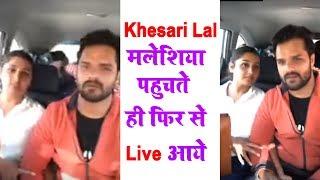 Khesari Lal Yadav मलेशिया पहुंचते ही फिर से Live आये - Live Video From Malaysia 2019