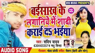 आ गया सुपरहिट गाना 2019 - sandip yadav - बईसाख के लगनिया में शादी कराई द भईया - Bhojpuri Songs