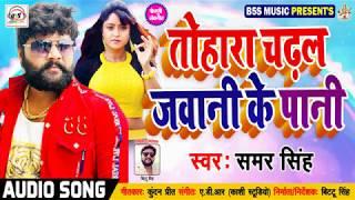 #Samar Singh का 2019 का #New #भोजपुरी #गीत || #तोहारा चढ़ल जवानी के पानी - Bhojpuri New Songs 2019