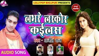 लभरे लरकोर कइलस | Ajit Raj |Labhare Larkor Kaelas | Bhojpuri Item Song | Bhojpuri Hit Songs 2018 new
