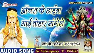 टाॅप हिट भक्ति साॅग्स || ऑचरा के छाईया माई तोहार मांगेले || #Ravi_Aashiyana Hit Bhakti Song