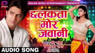 Ravi Ranjha Ka Ak Or Dhamaka :  छलकता मोर जवानी : Super Hit   Bhojpuri Song : Ravi Ranjha 2018