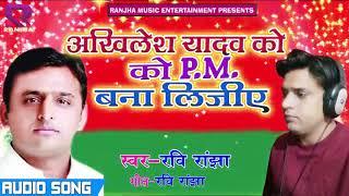 SUPRE HIT SONG :अखिलेश को  PM बना दीजिये: 2018 KA NEW  SONG Ravi Ranjha